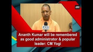 Ananth Kumar will be remembered as good  administrator & popular leader: CM Yogi  - #ANI News