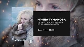 Ирина Туманова - «Понять, простить, любить»