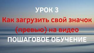 УРОК 3. Как добавить значок (превью, обложку) на свое видео