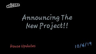 Announcing The New Project!!/ House Updates