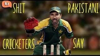 Shit Pakistani Cricketers Say