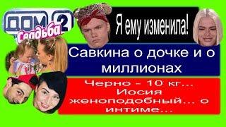 Савкина о доче! Свадьбы дом2! Кадони💖Рапунцель! Черно=10кг! Иосиф как Ж! Измена Лёше