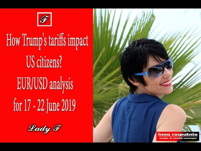 How Trump's tariffs impact US citizens? EUR/USD analysis and trading forercast for 17 - 22 June 2019