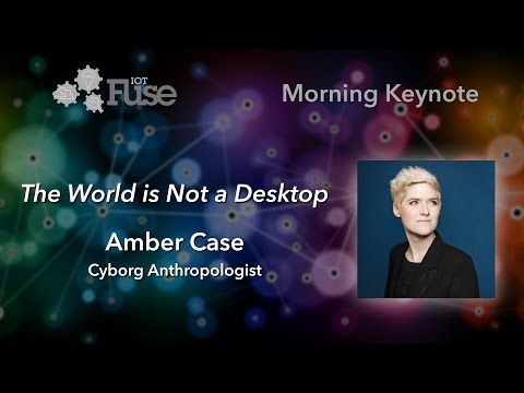 "Opening Keynote: ""The World is Not a Desktop"" by Amber Case"