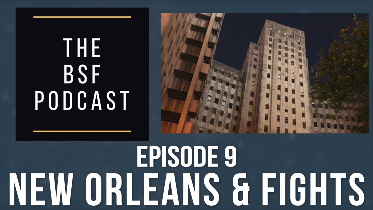 THE BSF PODCAST - Ep. 9 - New Orleans & Fights