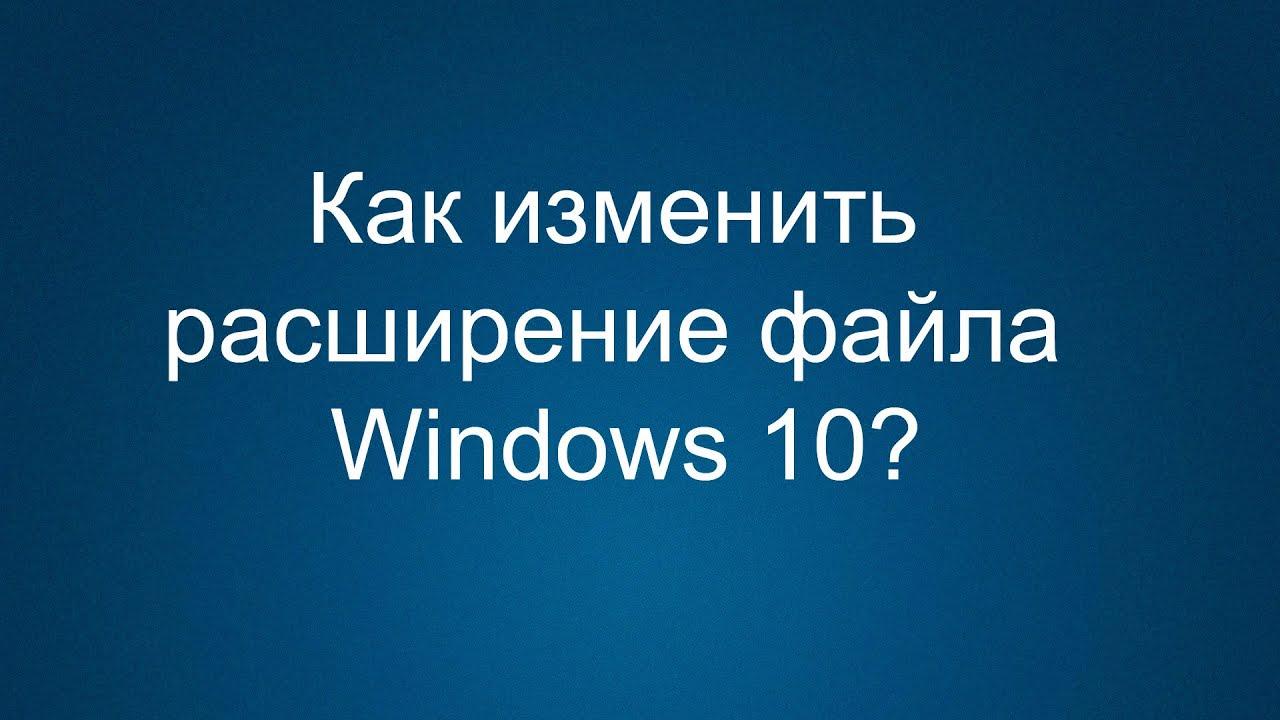 Как изменить расширение файла в Windows 10?
