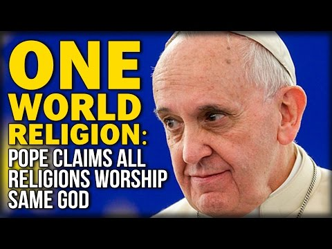 ONE WORLD RELIGION: POPE CLAIMS ALL RELIGIONS WORSHIP SAME GOD