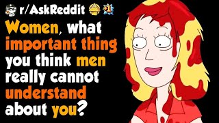Women, what important thing you think men really cannot understand about you?