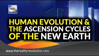 Human Evolution & The Ascension Cycle To The New Earth