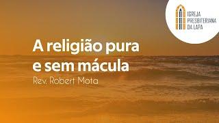 A religião pura e sem mácula - Rev. Robert Mota