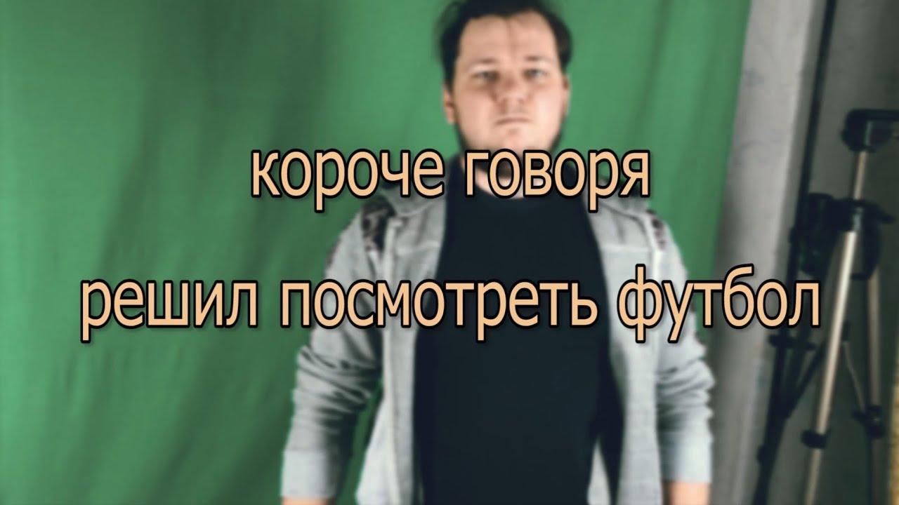 КОРОЧЕ ГОВОРЯ РЕШИЛ ПОСМОТРЕТЬ ФУТБОЛ