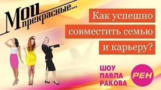 МОИ ПРЕКРАСНЫЕ... Павел Раков. Выпуск 5  «Как совместить семью и карьеру»