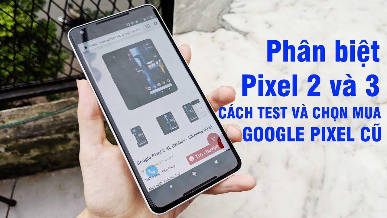 Hướng dẫn cách test chọn mua máy cũ Google Pixel 2/2XL | Phân biệt Pixel 2/2XL và 3/3XL
