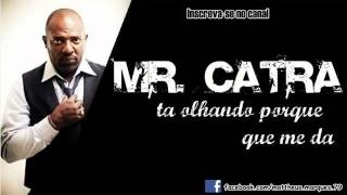 Mr Catra - Ta olhando porque que me da .
