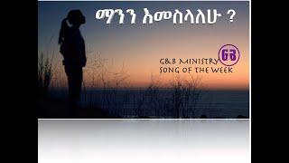 song of the week ማንን እመስላለሁ