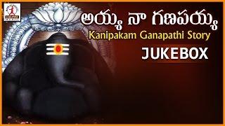 Kanipakam Ganapathi Story   Ayya Na Ganapayya   Telugu Devotional Folk Songs Jukebox of Lord Ganesh