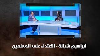 ابراهيم شبانة - الاعتداء على المعلمين