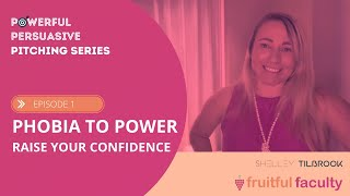Powerful Persuasive Pitching Series: Ep 1: Phobia to Power - how to raise your confidence