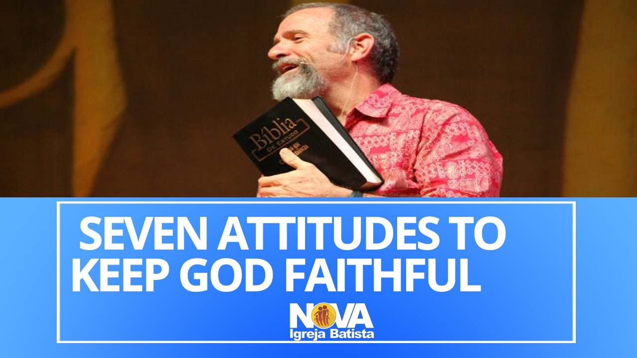 FEB 05 2017 - SEVEN ATTITUDES TO KEEP GOD FAITHFUL