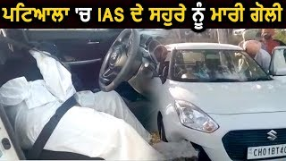 Exclusive: Patiala में IAS के Father In Law को मारी गोली