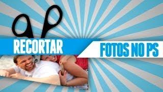 Tutorial Photoshop CS6 - Como Recortar Imagens (Várias Maneiras)