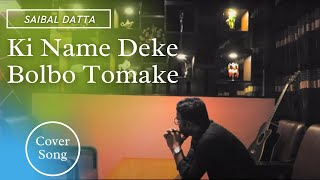 Ki Name Deke Bolbo Tomake || Covered By Saibal