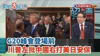【新聞大解讀】G20峰會登場前 川普左批中國右打美日安保 2019.06.27(下)