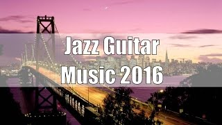 Smooth Jazz Guitar Instrumental 2016: Easy Listening Jazz Music, Soft Guitar Music, Jazz Guitar Solo