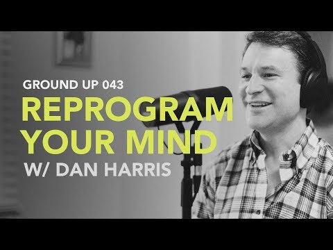 Ground Up 043 - Reprogram Your Mind w/ Dan Harris