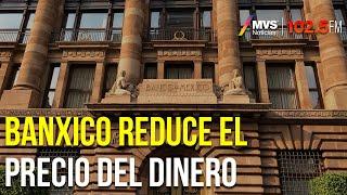 Por quinta ocasión, Banxico reduce el precio del dinero