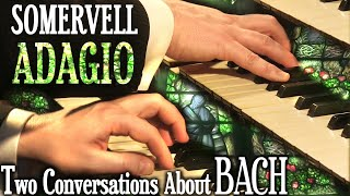 SOMERVELL - ADAGIO - TWO CONVERSATIONS ABOUT BACH - ARRANGED FOR SOLO ORGAN BY JONATHAN SCOTT