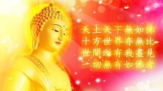 天上天下無如佛十方世界亦無比世間所有我盡見一切無有如佛者〈讚佛偈〉 Zan4 Fo2 Ji4 (Praise of the Buddha) 天上天下無如佛Tian1 shang4 tian1 xia4 wu2...