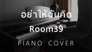 [ Cover ] อย่าให้ฉันคิด - Room39 (Piano)
