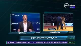 تحت الاضواء - اعتزال اسلام الشهابي بطل الجودو صاحب واقعة اللاعب الاسرائيلي