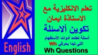 تعلم اللغة الانكليزية مع الاستاذة ايمان الدرس الثامن صياغة الاسئلة wh questions