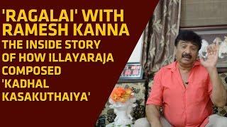 How Ilayaraja composed 'Kadhal Kasakuthaiya' | 'Ragalai' with Ramesh Khanna #4