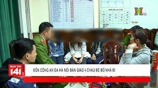 BẢN TIN 141 | 28.02.2018 | Đồn CA ga Hà Nội bàn giao 4 cháu bé bỏ nhà đi