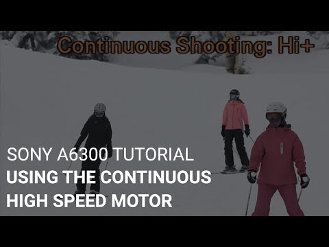 Sony a6300 Tutorial: Using The Continuous High Speed Motor