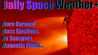 Daily Space Weather+ More Coronal Mass Ejections, No Sunspots, Magnetic Fields...