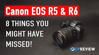 Canon EOS R5 & R6: 8 things you may have missed