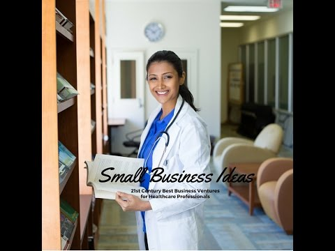 Small Business Ideas For Healthcare Professionals | Best 21st Century Ventures