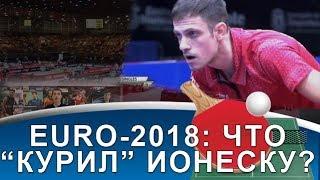 """[ЕВРО-2018] Что """"курил"""" Ионеску на Чемпионате Европы-2018 по настольному теннису?"""