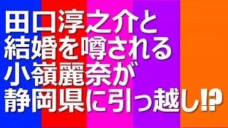 田口淳之介と結婚を噂される小嶺麗奈が静岡県に引っ越し!? 3月末でKAT...