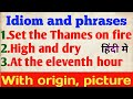 Idiom meaning with origin||at the eleventh hour, high and dry, set the Thames on fire idiom origin