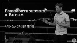 """Александр Филипов """"Взаимоотношения с Богом"""" 15.07.18"""