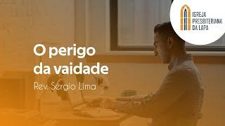 O perigo da vaidade - Rev. Sérgio Lima