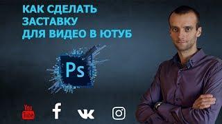 Как сделать заставку для видео в Ютуб в  PhotoShop CS6