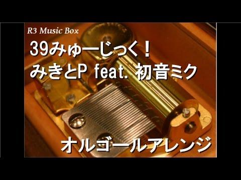 39みゅーじっく!/みきとP feat. 初音ミク【オルゴール】