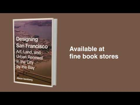 Designing San Francisco: Art, Land, and Urban Renewal in the City by the Bay, by Alison Isenberg