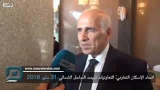 مصر العربية | اتحاد الإسكان التعاوني: التعاونيات شيدت الساحل الشمالي